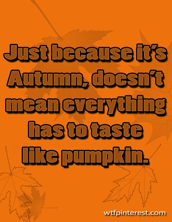 Just because it's Autumn, doesn't mean everything has to taste like pumpkin. (from WTFPinterest.com)