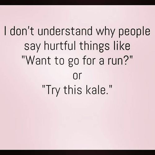 "Fitness Humor #94 I don't understand why people say hurtful things like, ""Want to go for a run?"" or ""Try this kale."""