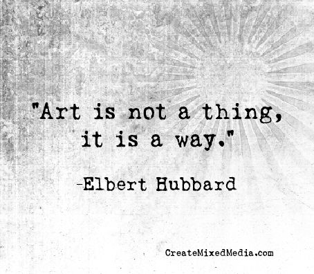 """Art is not a thing, it is a way."" -Elbert Hubbard. Exactly."