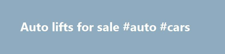 Auto lifts for sale #auto #cars http://cameroon.remmont.com/auto-lifts-for-sale-auto-cars/  #auto lifts for sale # Car Lifts and Automotive Equipment whether Used or New. Garage Gadgets, Inc. sells automotive equipment such as car lifts, auto lifts, used car lifts, motorcycle lifts, wheel balancers, tire changers, pipe benders whether used or new directly from our Orlando Florida wareouse. Our car lifts or auto lift solutions can be found in some of the finest automotive body shops…