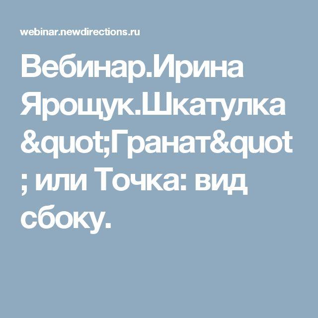 "Вебинар.Ирина Ярощук.Шкатулка ""Гранат"" или Точка: вид сбоку."