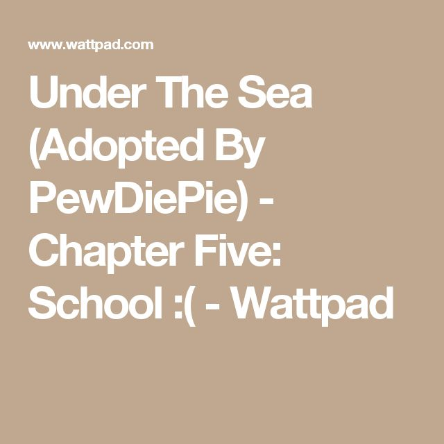 Under The Sea (Adopted By PewDiePie) - Chapter Five: School :( - Wattpad