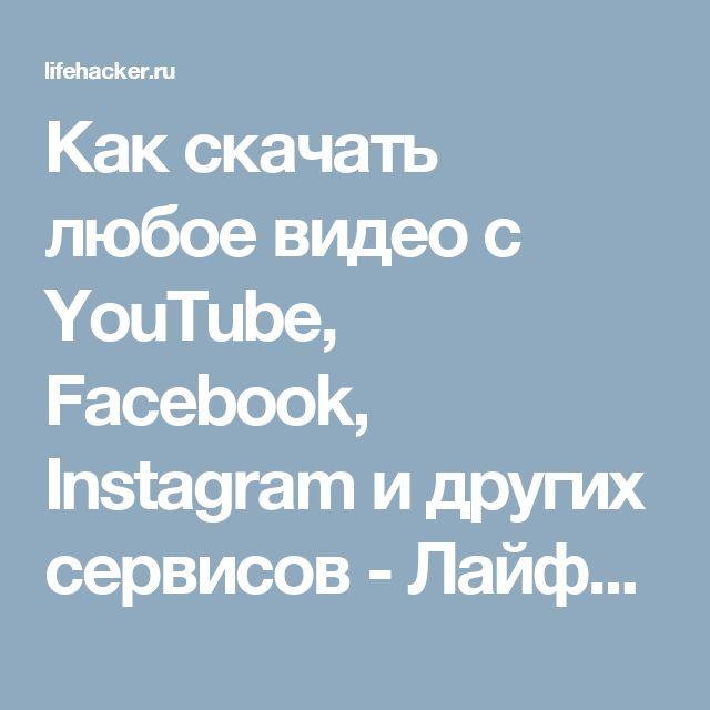 Как скачать любое видео с YouTube, Facebook, Instagram и других сервисов - Лайфхакер