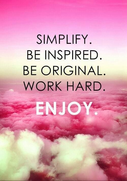 Simplify. Be inspired. Be original. Work hard. ENJOY!
