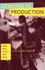 Genders in Production: Making Workers in Mexico's Global Factories ~ Salzinger, Leslie ~ University of California Press ~ 2003