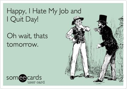 Happy, I Hate My Job and I Quit Day! Oh wait, thats tomorrow.