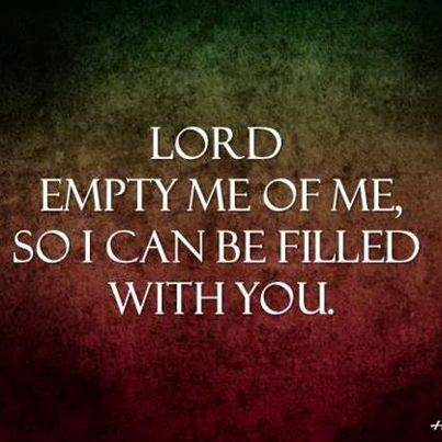 My prayer. Love this! Lord empty me of me, so I can be filled with you. In Jesus Name AMEN!