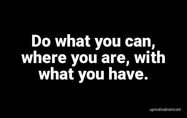 Do what you can, where you are,