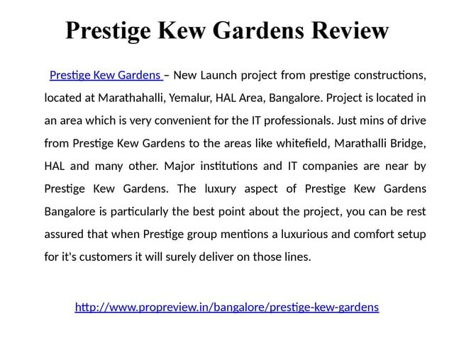 http://www.propreview.in/bangalore/prestige-kew-gardens Prestige Kew Gardens - Price, location, bangalore,review.Prestige Kew Gardens has become the new talk of the town in reputed builders circle. theprestigious project is approx 2.5 Km to Marathahalli junction in Yemlur around 16 Acres of beautiful lush green land with 1 BHK, 2 BHK, 2.5 BHK & 3 BHK units that is called Prestige Kew Gardens.