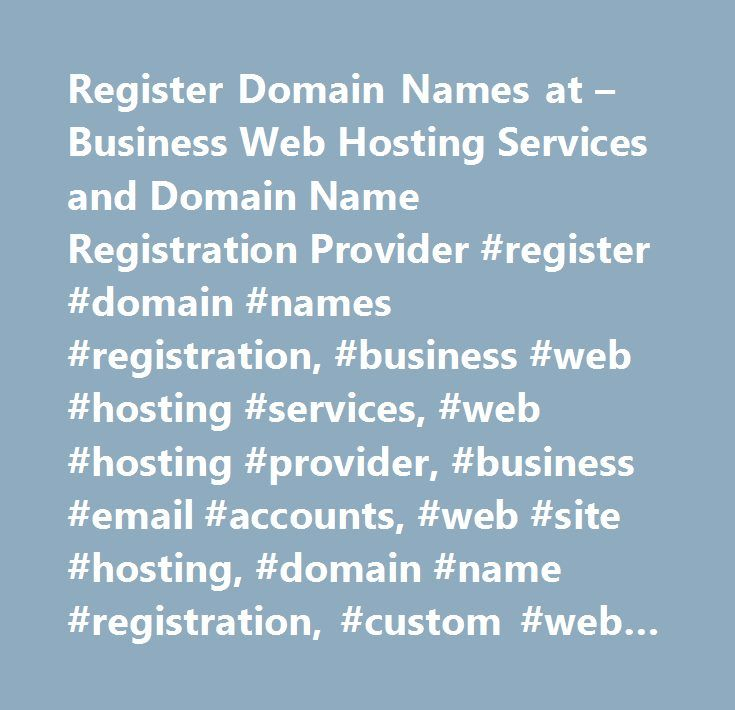 Register Domain Names at – Business Web Hosting Services and Domain Name Registration Provider #register #domain #names #registration, #business #web #hosting #services, #web #hosting #provider, #business #email #accounts, #web #site #hosting, #domain #name #registration, #custom #web #site #design, #professional #website #design, #ecommerce #hosting #services, #domain #registration, #buy #domains, #domain #search, #domain #hosting, #registrations, #seo, #websites, #whois, #registrar…