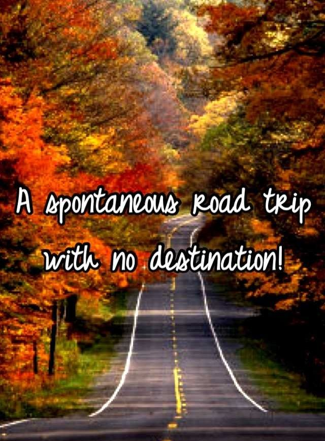 To be spontaneous and just choose a direction and drive with no particular destination. To be completely spontaneous and see what pops up along the way.... lol... this goes completely against my OCD nature.