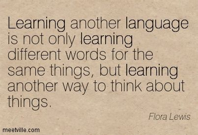 Learning another language is not only learning different words for the same things, but learning another way to think about things. Flora Lewis
