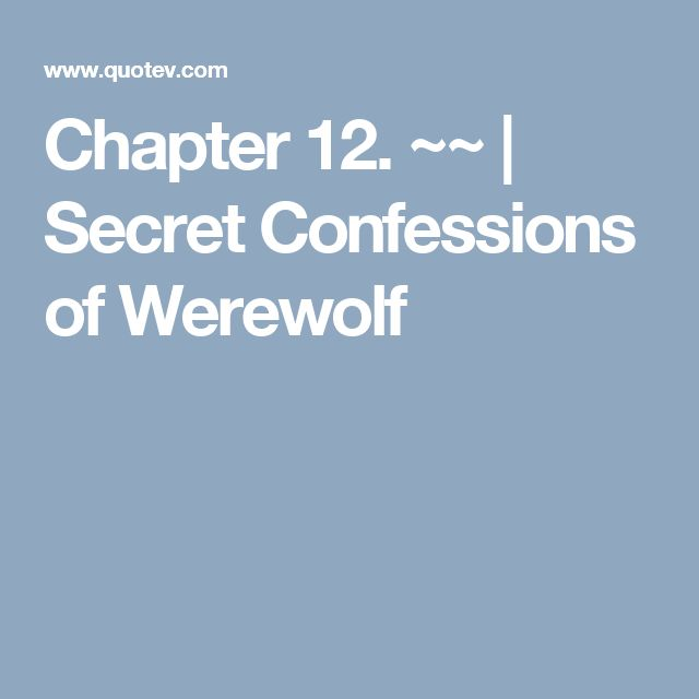 Chapter 12. ~~   Secret Confessions of Werewolf