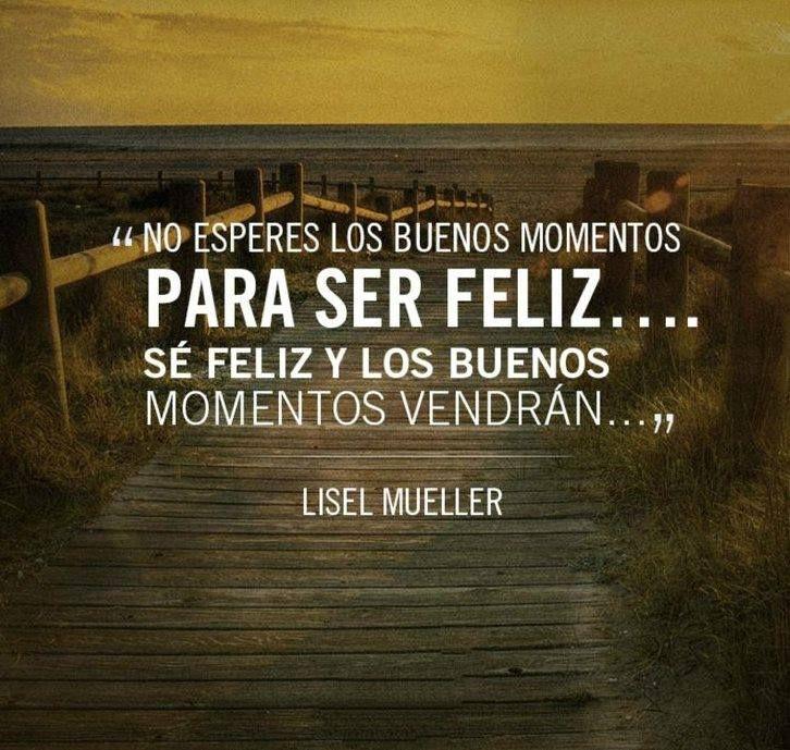 No esperes los buenos momentos para ser feliz...