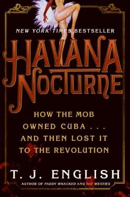 Cover image for Havana nocturne : how the mob owned Cuba-- and then lost it to the revolution / T.J. English.  This was a very interesting book that illustrated the conditions under which organized crime took over Cuba and the conditions under which a revolution could take hold.