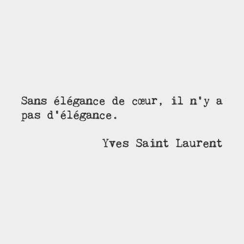 Without elegance of heart, there is no elegance. — Yves Saint Laurent, French fashion designer