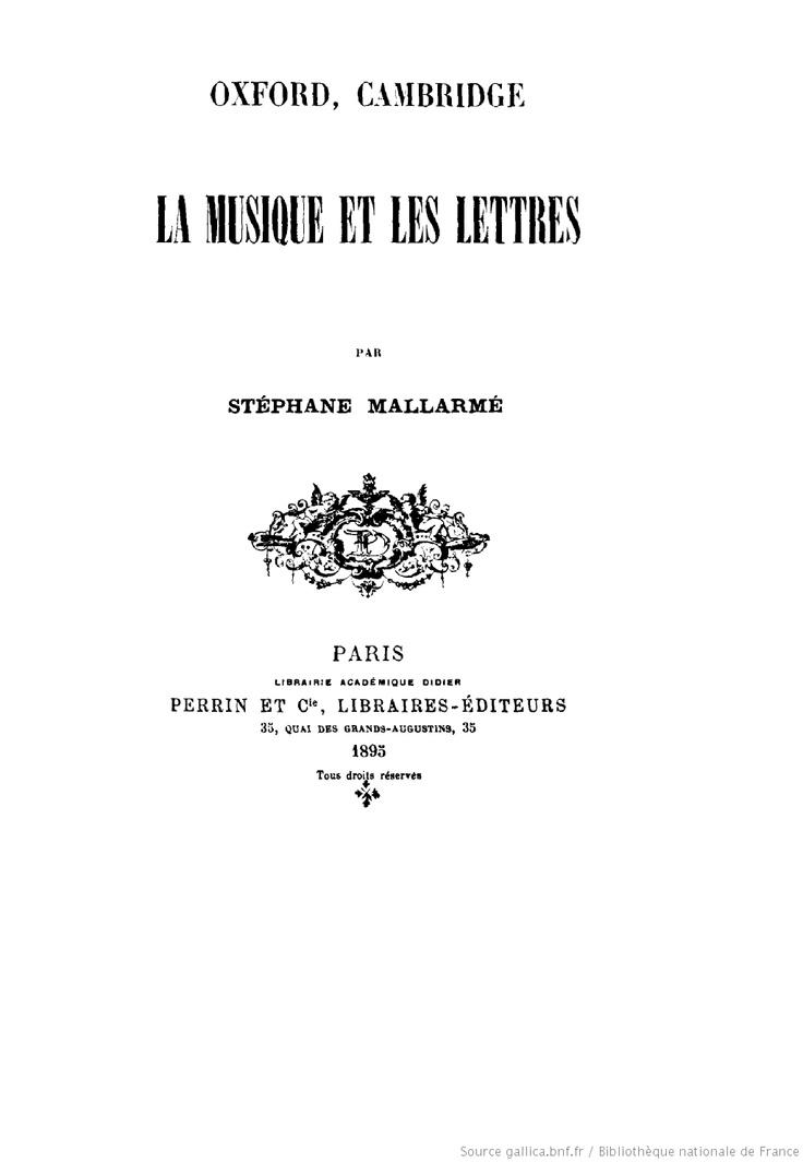 La musique et les lettres / par Stéphane Mallarmé  Auteur : Mallarmé, Stéphane (1842-1898)  Éditeur : Perrin et Cie (Paris)  Date d'édition : 1895  Type : monographie imprimée  Langue : Français  Format : 1 vol. (84 p.) ; 19 cm  Format : application/pdf  Droits : domaine public- pdf et livre audio gratuit   http://gallica.bnf.fr/ark:/12148/bpt6k113400g.r=mallarme.langFR    et   http://www.litteratureaudio.com/livre-audio-gratuit-mp3/mallarme-stephane-la-musique-et-les-lettres.html