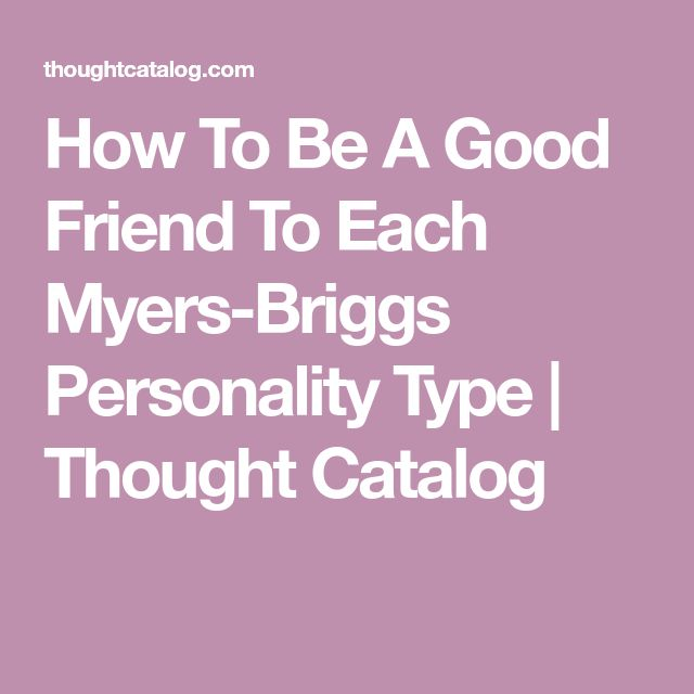 How To Be A Good Friend To Each Myers-Briggs Personality Type   Thought Catalog