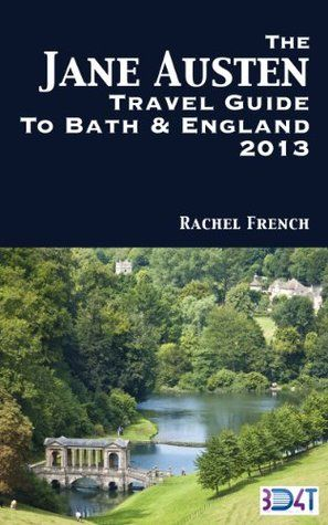The Jane Austen Travel Guide to Bath and England 2013 : How to Plan Your Own Jane Austen Tour -  From What to Do in Bath Spa, Somerset, to Finding Places ... and Books