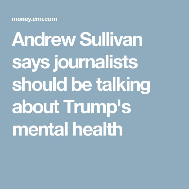 Andrew Sullivan says journalists should be talking about Trump's mental health