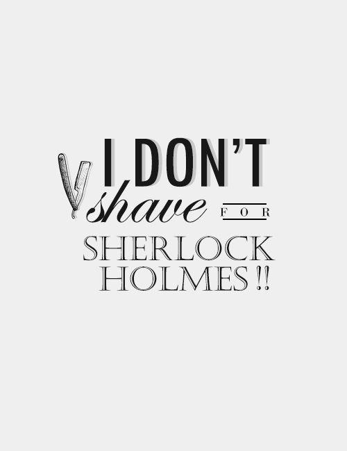 """I don't shave for Sherlock Holmes."" ~John, Sherlock, series 3 episode 1"
