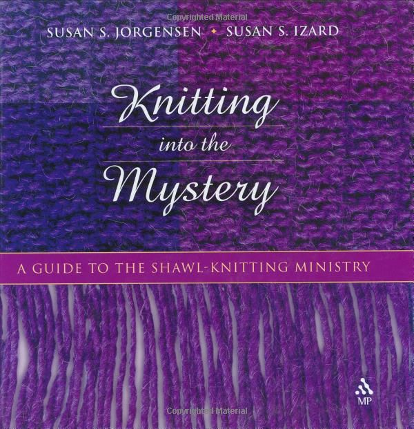 Knitting Into the Mystery: A Guide to the Shawl-Knitting Ministry: Susan S. Jorgensen, Susan S. Izard: 9780819219671: Amazon.com: Books