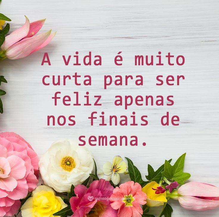 A vida é muito curta para ser feliz aprnas nos finais de semana. #mensagenscomamor #vida #frases #reflexões #felicidade #fimdesemana #momentos