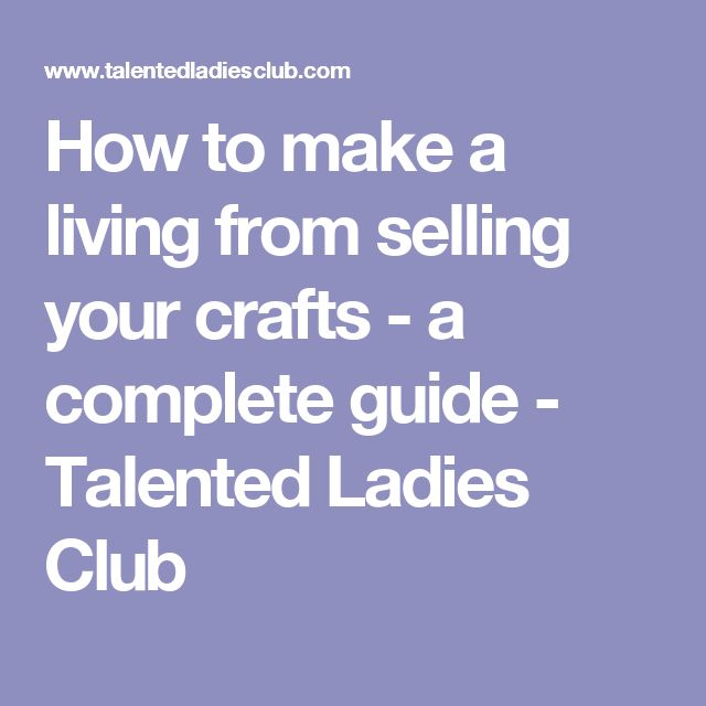 How to make a living from selling your crafts - a complete guide - Talented Ladies Club