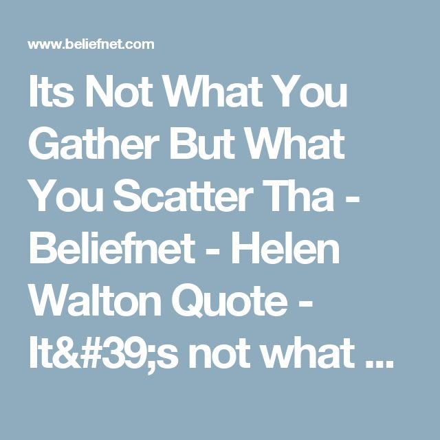 Its Not What You Gather But What You Scatter Tha - Beliefnet - Helen Walton Quote - It's not what you gather, but what you scatter that