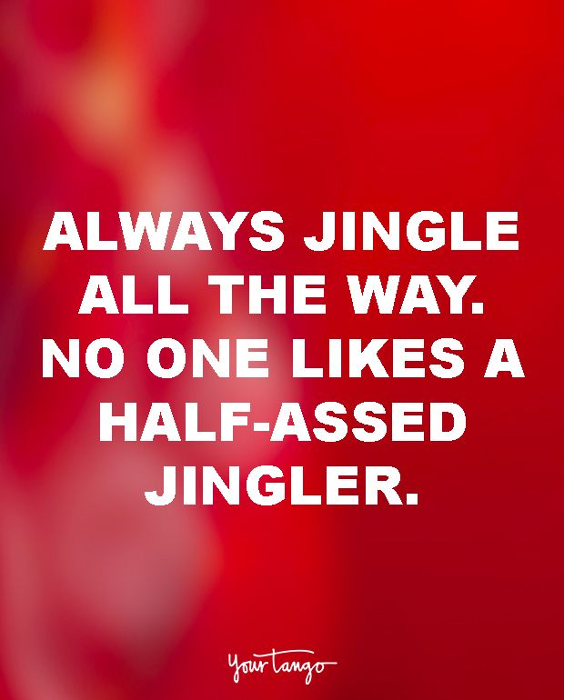 Always jingle all the way. No one likes a half-assed jingler.