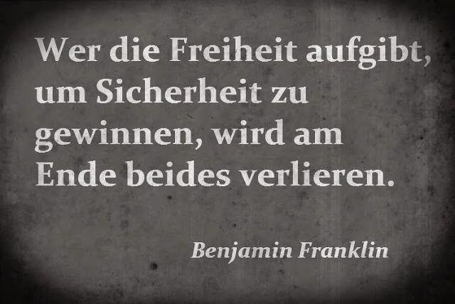 Wer die Freiheit aufgibt um Sicherheit zu gewinnen, der wird am Ende beides verlieren. -Benjamin Franklin