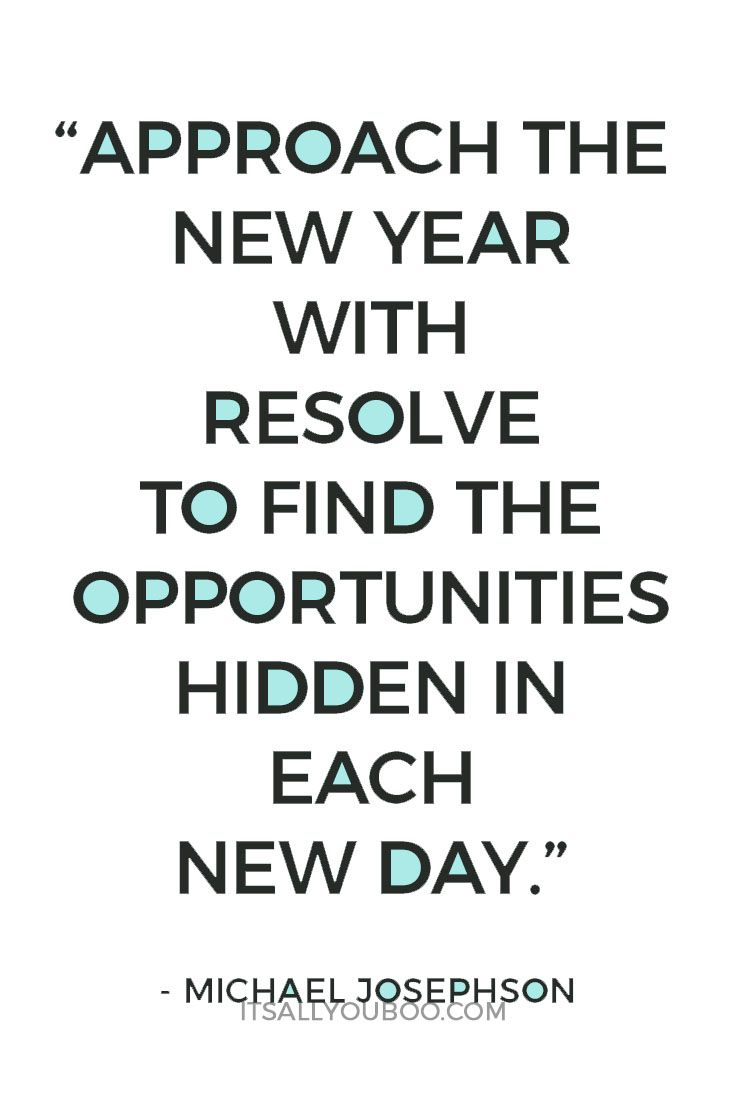 Image of: Reality approach The New Year With Resolve To Find The Opportunities Hidden In Each New Day Michael Josephson Pinterest 40 Inspirational New Years Resolution Quotes Resolution Quotes