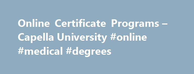 Online Certificate Programs – Capella University #online #medical #degrees http://degree.remmont.com/online-certificate-programs-capella-university-online-medical-degrees/  #online certificate programs # Certificate Programs An online certificate from Capella can increase your career options by updating or adding to your skill set with a focused, short-term program of 4–6 targeted courses. Capella offers graduate and post-graduate certificates in…