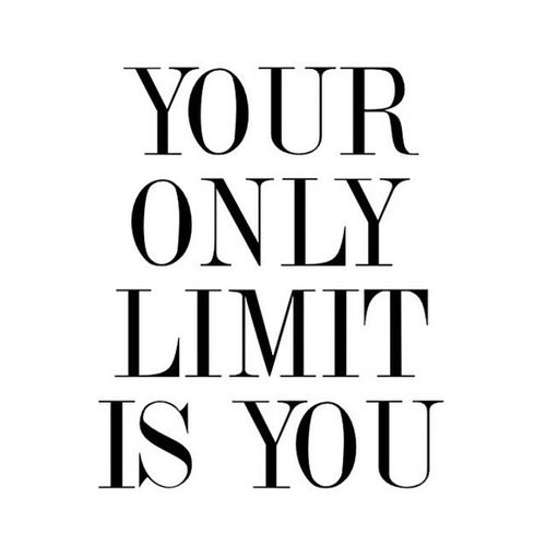 """Your only limit is you."""