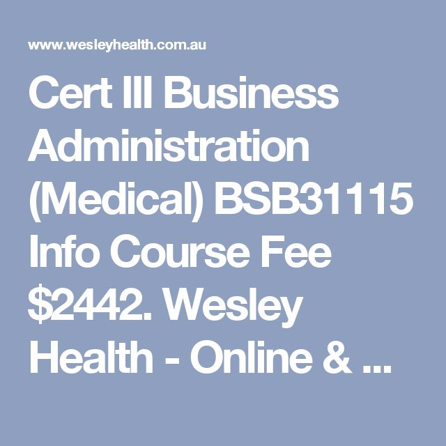 Cert III Business Administration (Medical) BSB31115 Info Course Fee $2442. Wesley Health - Online & @ Royal Melbourne Hospital