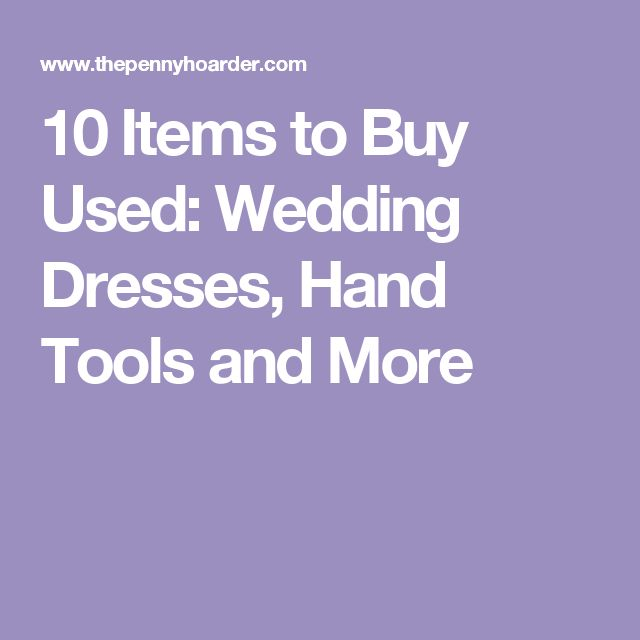 10 Items to Buy Used: Wedding Dresses, Hand Tools and More