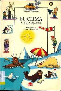 EL CLIMA A TU ALCANCE. Feterman, Georges. Destinado a 3º primaria. Este volumen pone al alcance de los más jóvenes la comprensión de los fenómenos climáticos. Entre los temas que este libro aborda con sencillez y de forma divertida cabe citar: la atmósfera, el efecto invernadero, la geografía de los vientos, el agua en todos sus estados, los fenómenos meteorológicos extraordinarios, los climas del pasado… Disponible en @ http://roble.unizar.es/record=b1488448~S4*spi