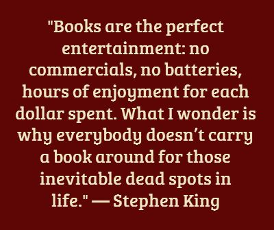 """""""Books are the perfect entertainment.... What I wonder is why everybody doesn't carry a book around... in life""""  -- Stephen King"""