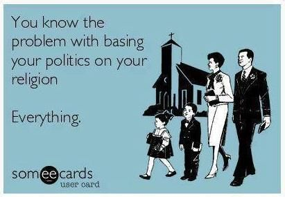 Atheism, Religion, God is Imaginary, Separation of Church and State, Freedom of Religion, Freedom from Religion, ecard. You know the problem with basing your politics on your religion? Everything.