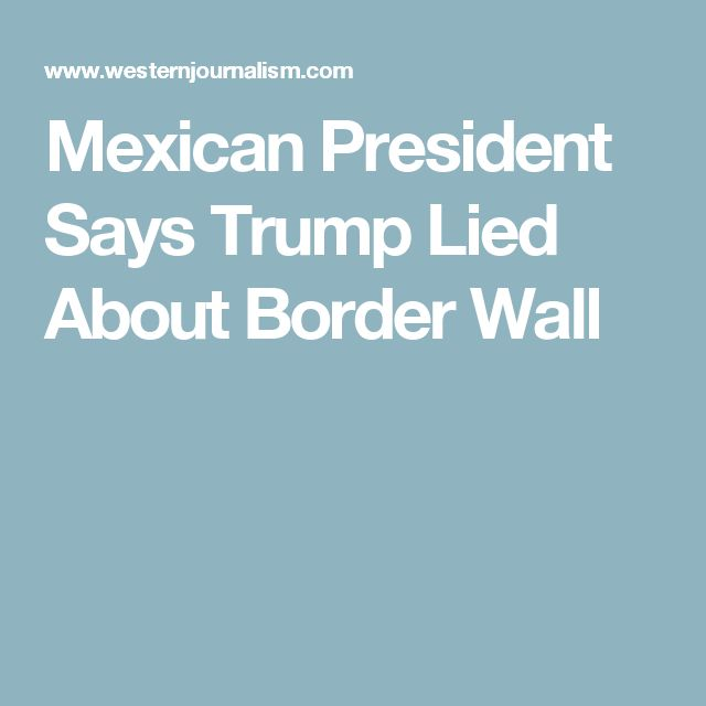Mexican President Says Trump Lied About Border Wall