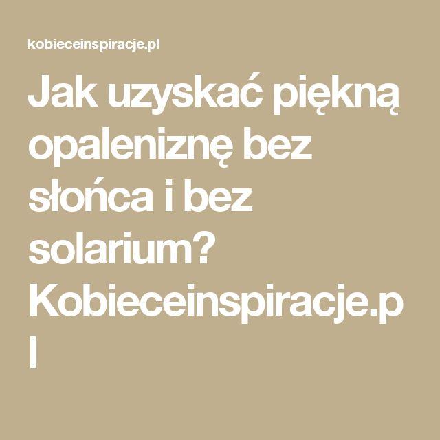 Jak uzyskać piękną opaleniznę bez słońca i bez solarium? Kobieceinspiracje.pl