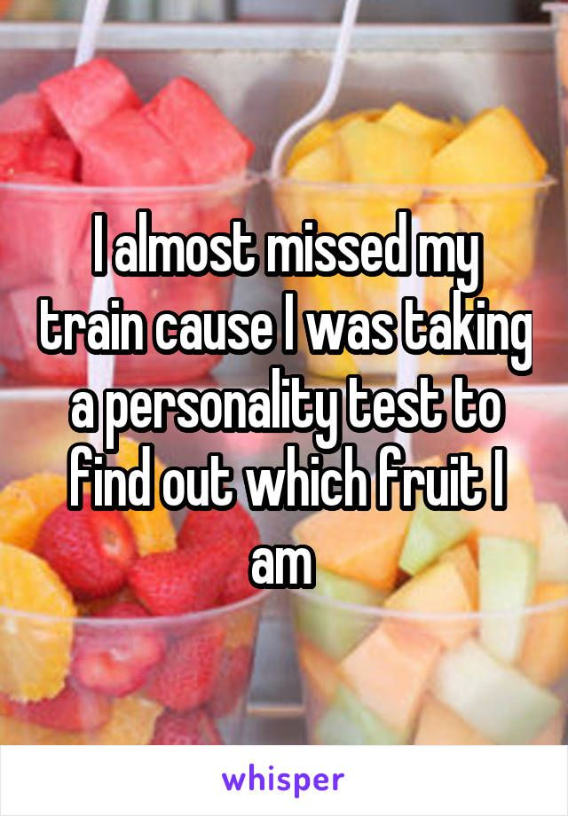 I almost missed my train cause I was taking a personality test to find out which fruit I am