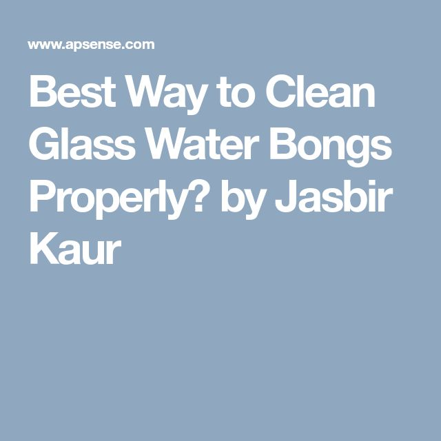 how to clean a glass bong properly