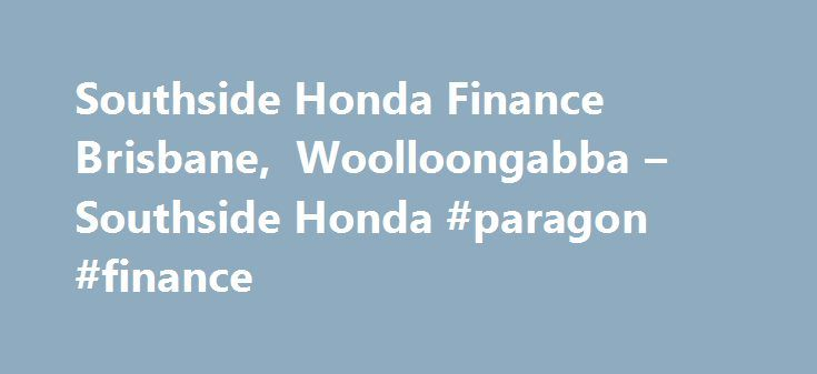 Southside Honda Finance Brisbane, Woolloongabba – Southside Honda #paragon #finance http://finances.remmont.com/southside-honda-finance-brisbane-woolloongabba-southside-honda-paragon-finance/  #honda finance deals # Southside Honda Finance Brisbane, Woolloongabba Finance Your New Honda Save time and money. Ask Southside Honda about tailoring a finance and insurance package for your vehicle purchase. At Southside Honda, our experienced finance and insurance specialist is in most cases able to…