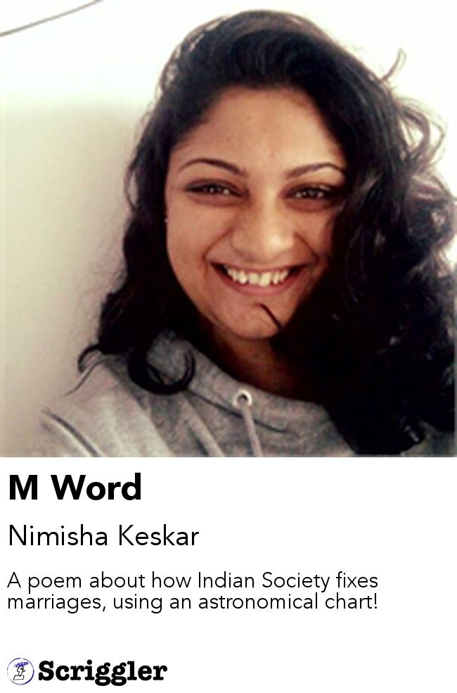 M Word by Nimisha Keskar https://scriggler.com/detailPost/story/44826 A poem about how Indian Society fixes marriages, using an astronomical chart!