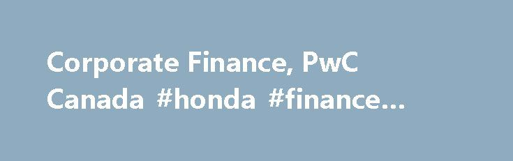 Corporate Finance, PwC Canada #honda #finance #canada http://finance.remmont.com/corporate-finance-pwc-canada-honda-finance-canada/  #finance canada # Corporate Finance Canadian and global industry focused acquisition, divestiture and financing solutions We're a leading Canadian and global corporate finance advisory team bringing acquisition, divestiture and financing solutions to companies like yours across a broad range of industries. With our 'roll up the sleeves approach', we deliver…
