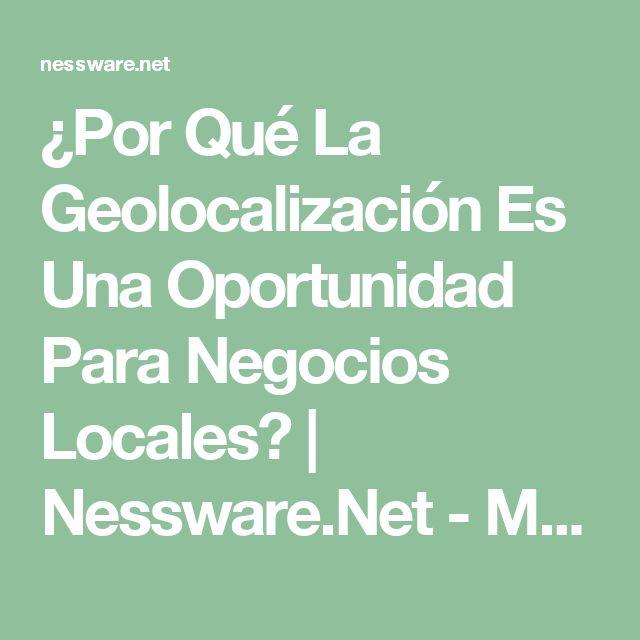 ¿Por Qué La Geolocalización Es Una Oportunidad Para Negocios Locales? | Nessware.Net - Marketing Digital