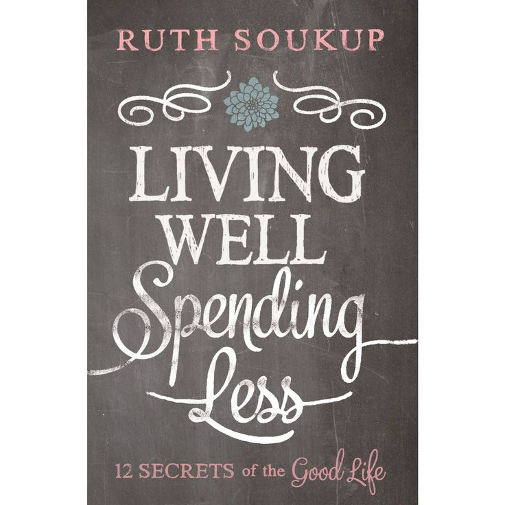 Living Well, Spending Less: 12 Secrets of the Good Life by Ruth Soukup(Paperback) by Ruth Soukup