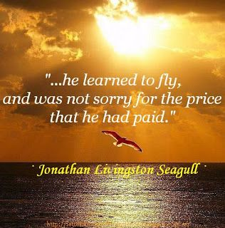 """...he learned to fly,  and was not sorry for the price  that he had paid."" · Jonathan Livingston Seagull ·"