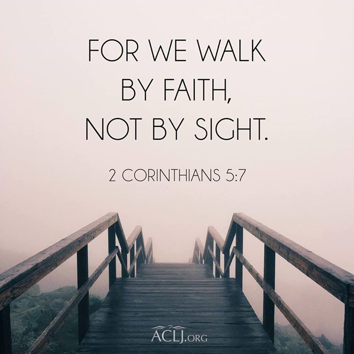 For we walk by faith, not by sight. 2Co 5:7